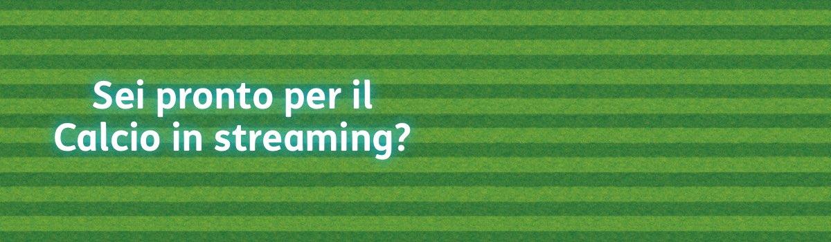Sei pronto per il Calcio in streaming?