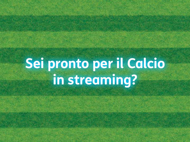 Sei pronto per il Calcio in streaming?